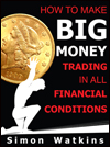 How To Make Big Money Trading In All Financial Conditions by Simon Watkins